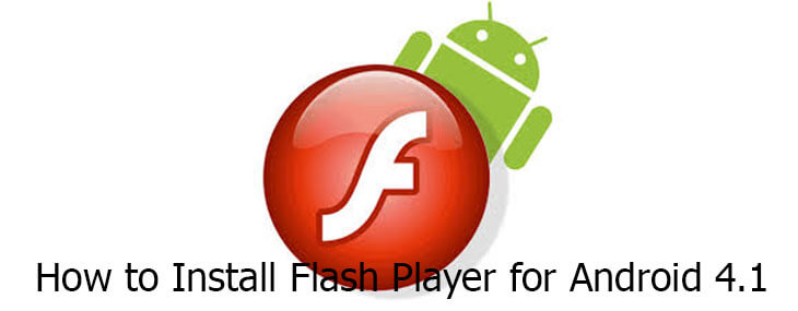 How To Install Flash Player For Android 4.1 to Watch Without Worry