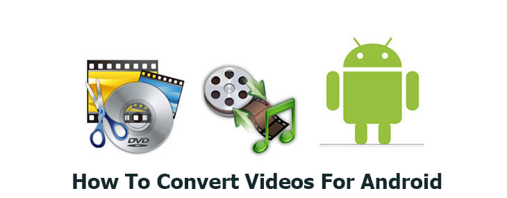 how to convert videos for Android