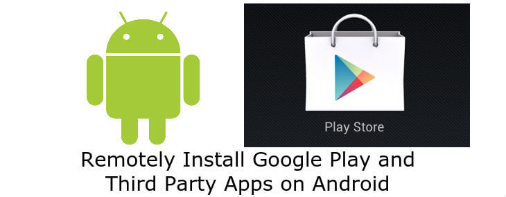 remotely install Google Play and third party apps on Android